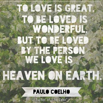 """""""To Love is Great. To Be Loved is Wonderful. But to Be Loved by the Person We Love Is Heaven On Earth."""" - Paulo Coelho"""