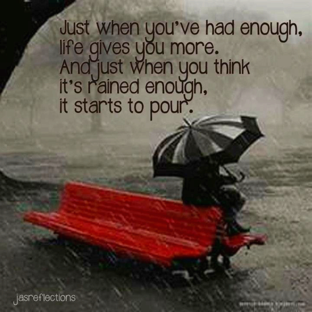 """Just when you've had enough, life gives you more. And just when you think it's rained enough, it starts to pour."""