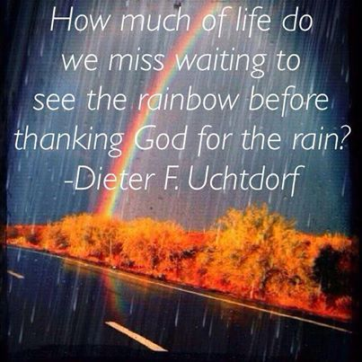 """How much of life do we miss waiting to see the rainbow before thanking God for the rain? - Dieter F. Uchtdorf"