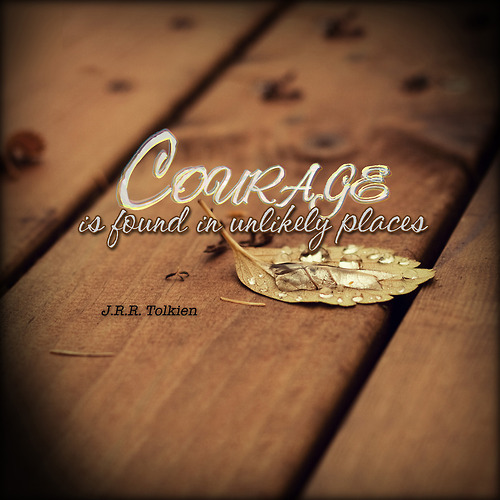 """Courage is found in unlikely places"" - J.R.R. Tolkien"