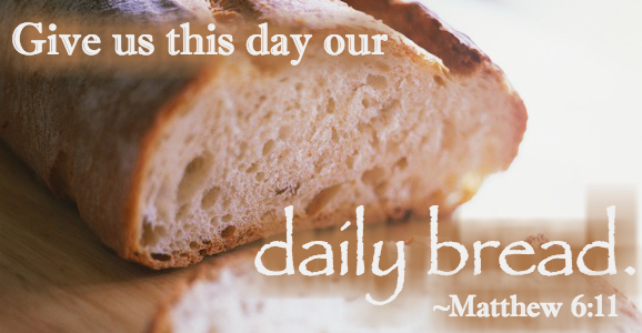 """""""Give Us This Day Our daily Bread"""" Matthew 6:11"""
